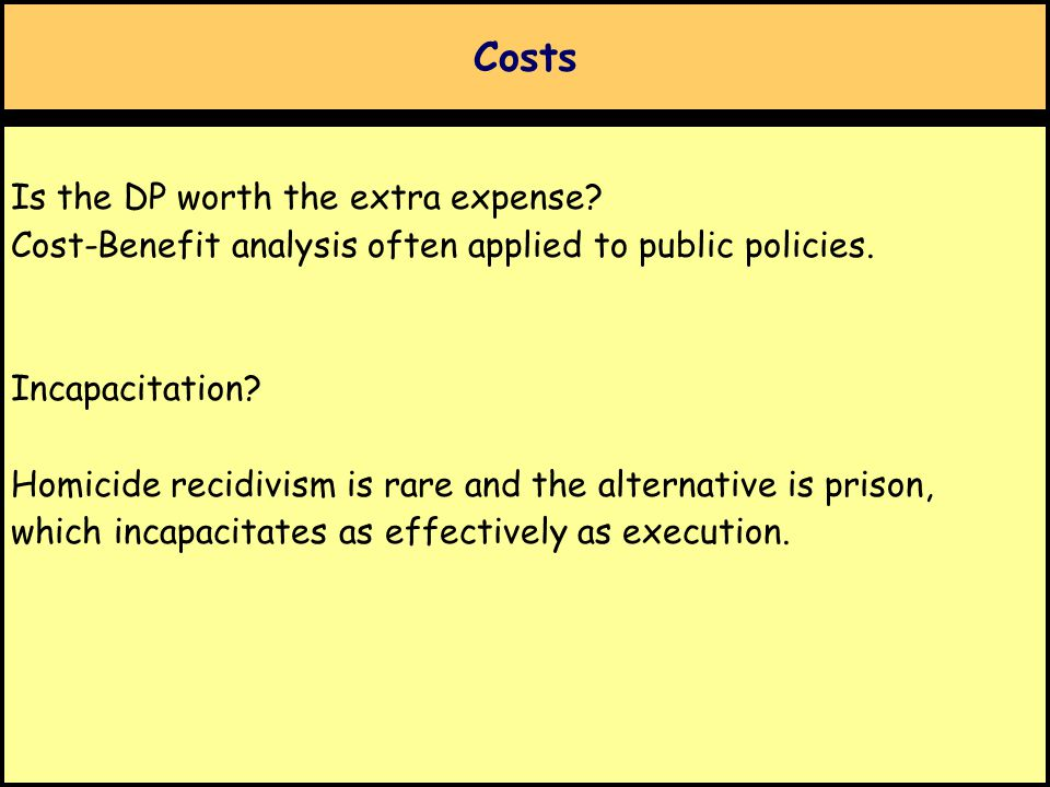 Costs Is the DP worth the extra expense? Cost-Benefit analysis often applied to public policies. Incapacitation? Homicide recidivism is rare and the a
