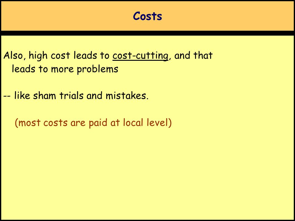 Costs Also, high cost leads to cost-cutting, and that leads to more problems -- like sham trials and mistakes. (most costs are paid at local level)