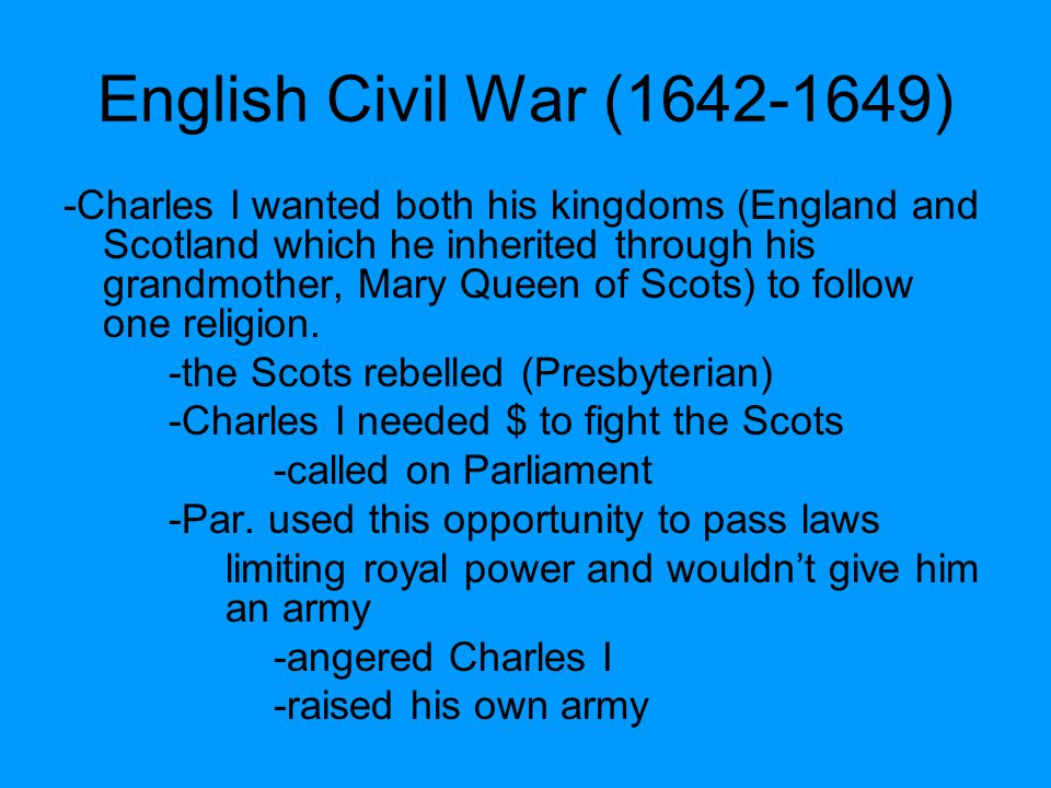 English Civil War (1642-1649) -Charles I wanted both his kingdoms (England and Scotland which he inherited through his grandmother, Mary Queen of Scot