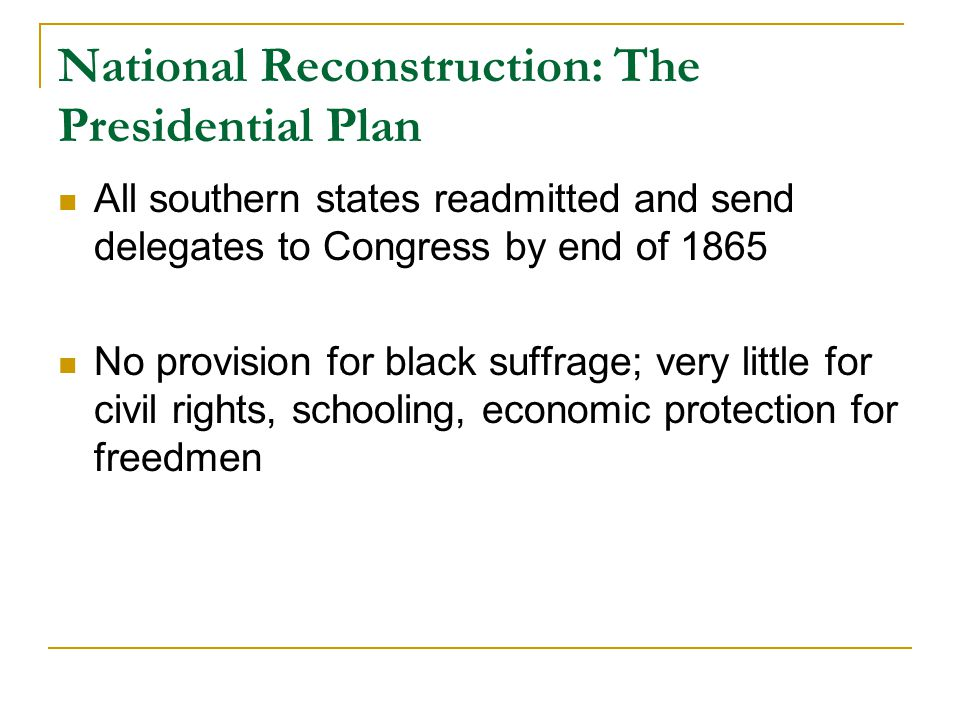 National Reconstruction: The Presidential Plan All southern states readmitted and send delegates to Congress by end of 1865 No provision for black suffrage; very little for civil rights, schooling, economic protection for freedmen