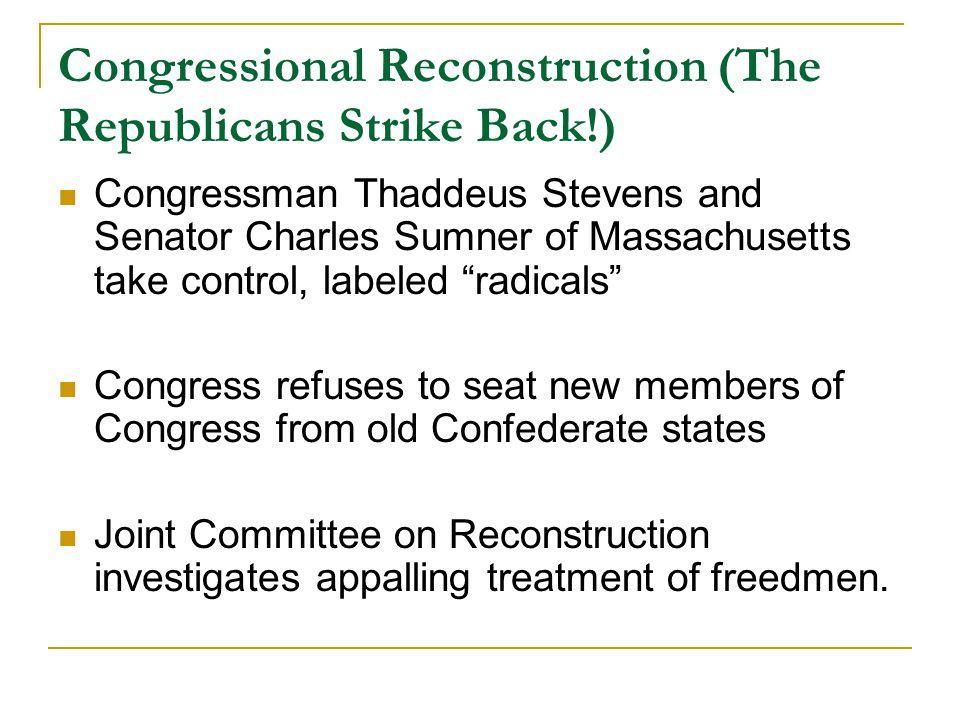 Congressional Reconstruction (The Republicans Strike Back!) Congressman Thaddeus Stevens and Senator Charles Sumner of Massachusetts take control, lab