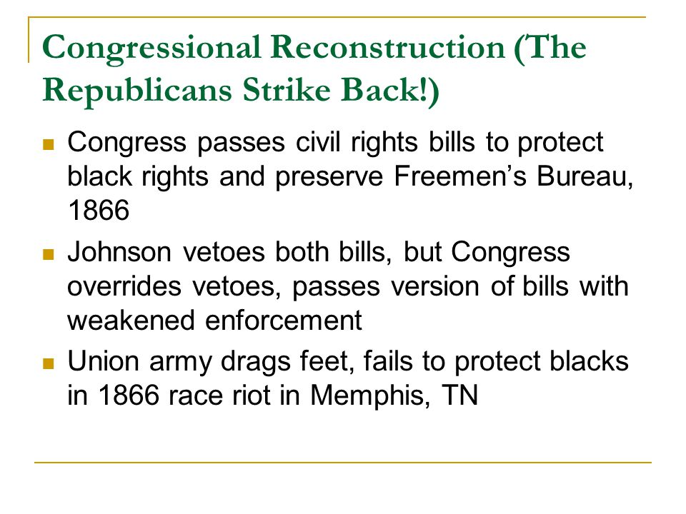 Congressional Reconstruction (The Republicans Strike Back!) Congress passes civil rights bills to protect black rights and preserve Freemen's Bureau, 1866 Johnson vetoes both bills, but Congress overrides vetoes, passes version of bills with weakened enforcement Union army drags feet, fails to protect blacks in 1866 race riot in Memphis, TN