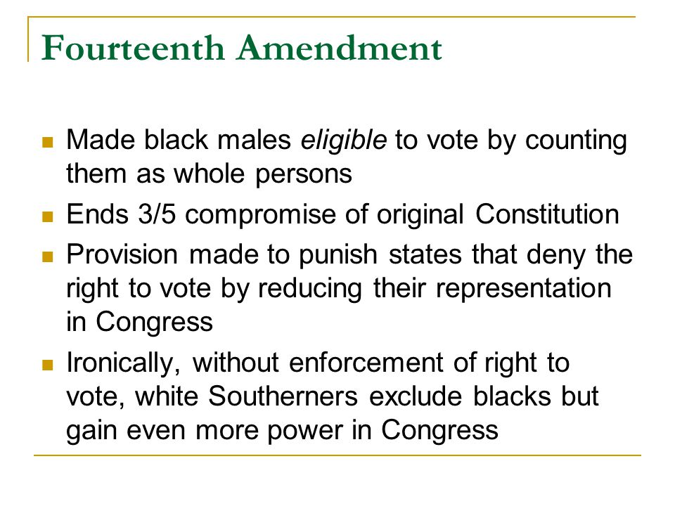 Fourteenth Amendment Made black males eligible to vote by counting them as whole persons Ends 3/5 compromise of original Constitution Provision made to punish states that deny the right to vote by reducing their representation in Congress Ironically, without enforcement of right to vote, white Southerners exclude blacks but gain even more power in Congress