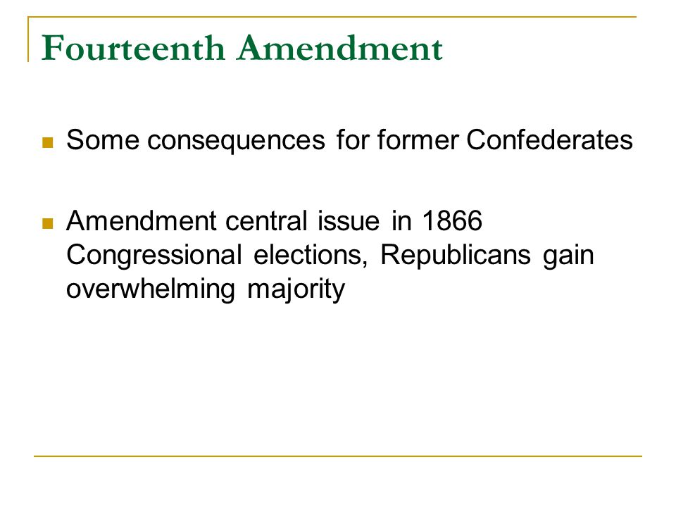 Fourteenth Amendment Some consequences for former Confederates Amendment central issue in 1866 Congressional elections, Republicans gain overwhelming