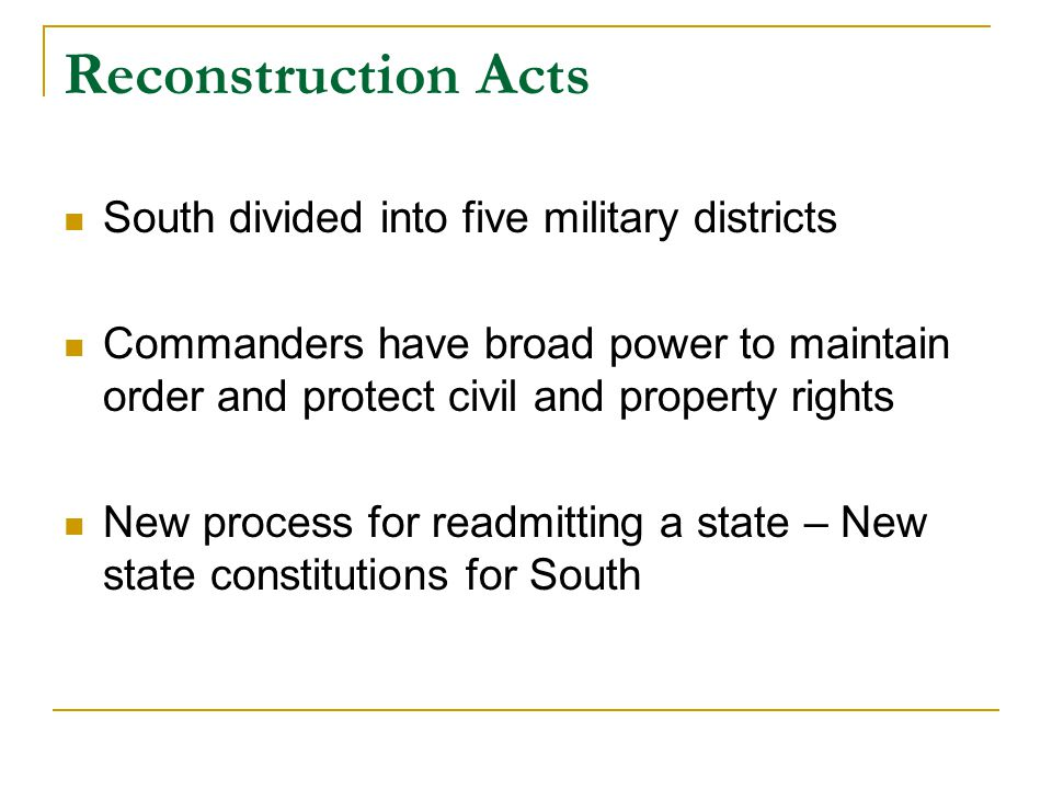 Reconstruction Acts South divided into five military districts Commanders have broad power to maintain order and protect civil and property rights New