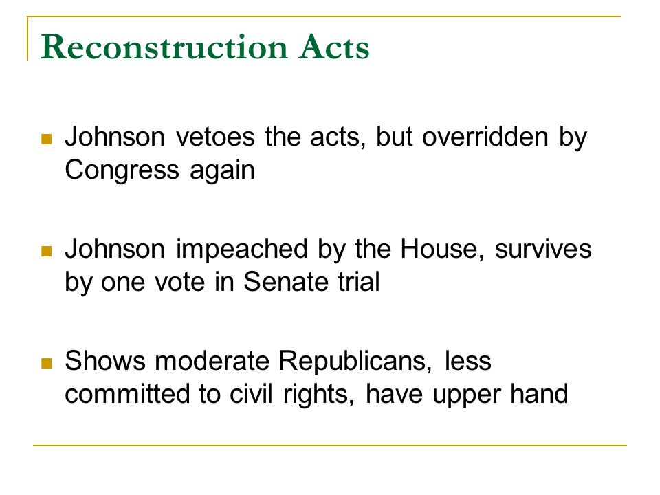 Reconstruction Acts Johnson vetoes the acts, but overridden by Congress again Johnson impeached by the House, survives by one vote in Senate trial Sho