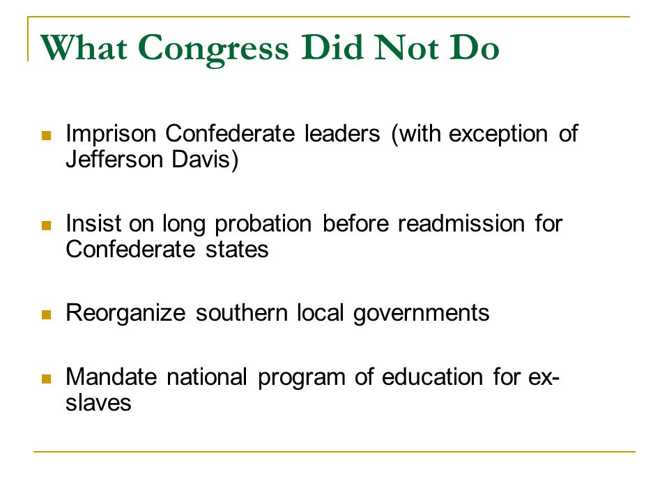 What Congress Did Not Do Imprison Confederate leaders (with exception of Jefferson Davis) Insist on long probation before readmission for Confederate states Reorganize southern local governments Mandate national program of education for ex- slaves