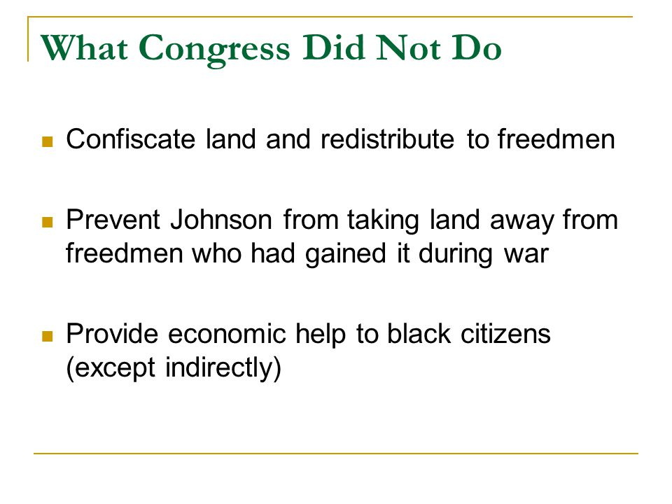 What Congress Did Not Do Confiscate land and redistribute to freedmen Prevent Johnson from taking land away from freedmen who had gained it during war Provide economic help to black citizens (except indirectly)