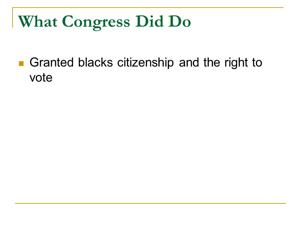 What Congress Did Do Granted blacks citizenship and the right to vote