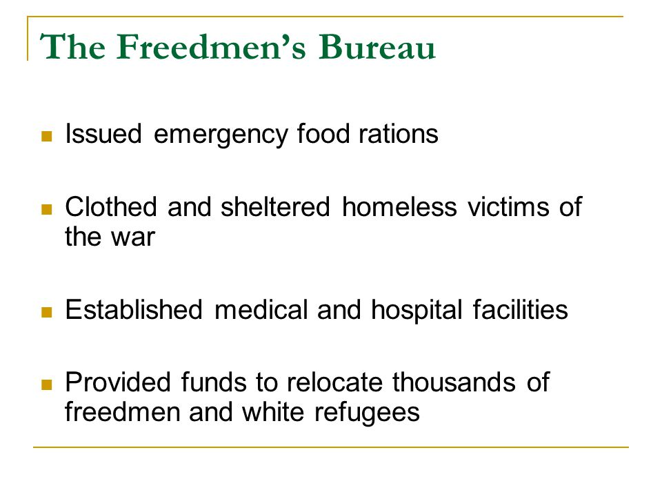 The Freedmen's Bureau Issued emergency food rations Clothed and sheltered homeless victims of the war Established medical and hospital facilities Provided funds to relocate thousands of freedmen and white refugees