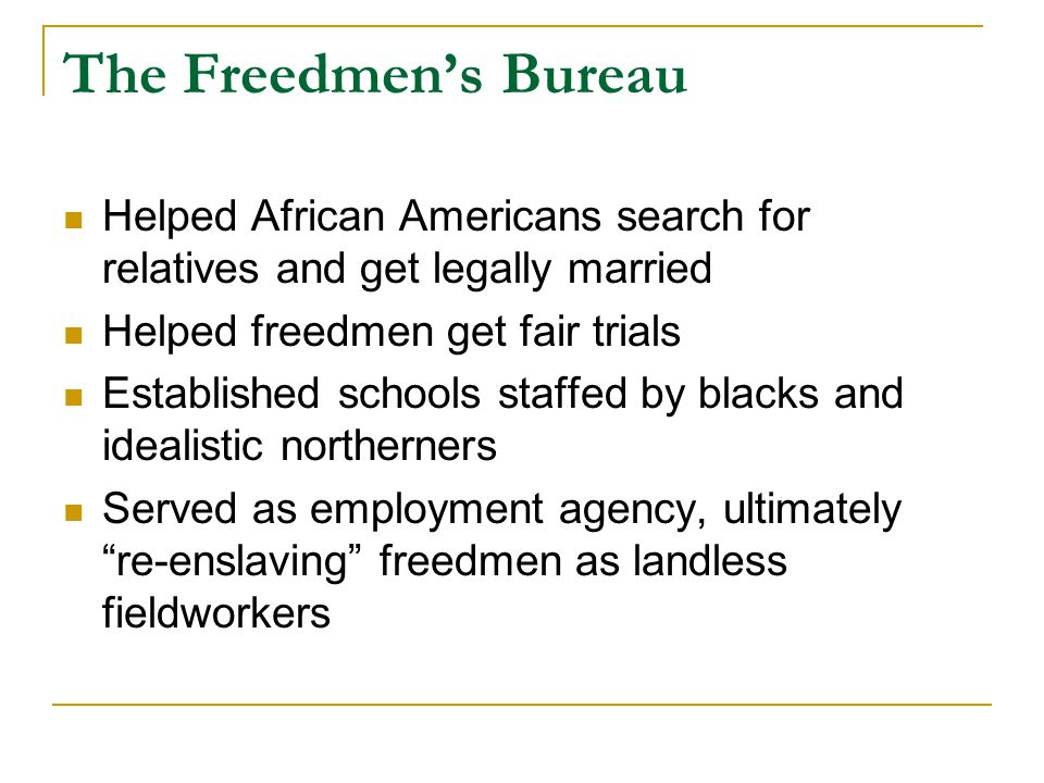 The Freedmen's Bureau Helped African Americans search for relatives and get legally married Helped freedmen get fair trials Established schools staffed by blacks and idealistic northerners Served as employment agency, ultimately re-enslaving freedmen as landless fieldworkers