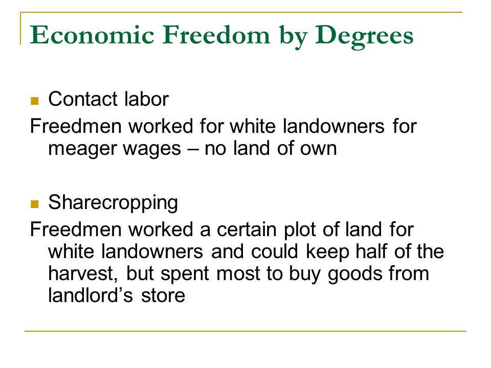 Economic Freedom by Degrees Contact labor Freedmen worked for white landowners for meager wages – no land of own Sharecropping Freedmen worked a certain plot of land for white landowners and could keep half of the harvest, but spent most to buy goods from landlord's store
