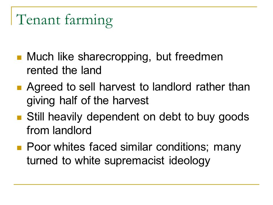 Tenant farming Much like sharecropping, but freedmen rented the land Agreed to sell harvest to landlord rather than giving half of the harvest Still h