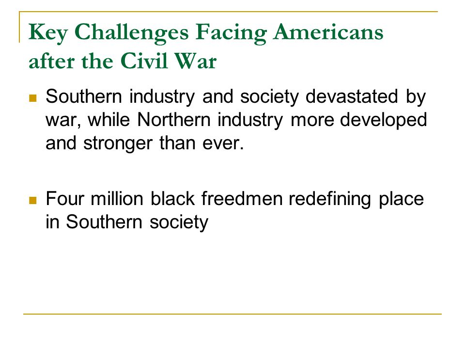 Key Challenges Facing Americans after the Civil War Southern industry and society devastated by war, while Northern industry more developed and strong