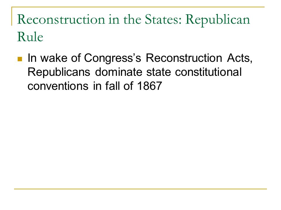 Reconstruction in the States: Republican Rule In wake of Congress's Reconstruction Acts, Republicans dominate state constitutional conventions in fall of 1867