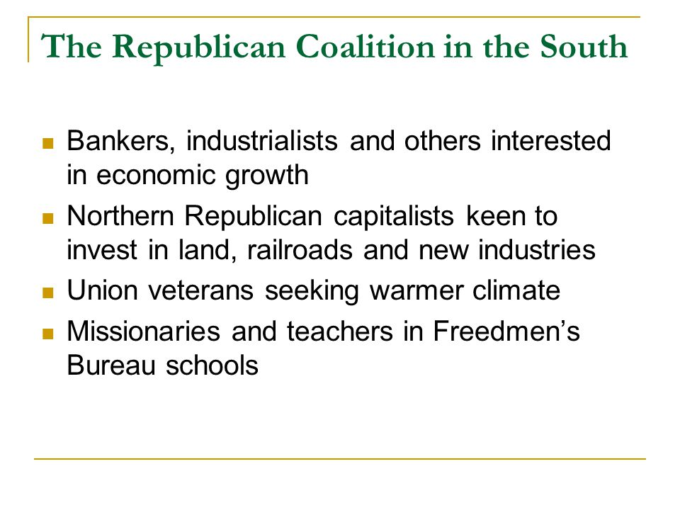 The Republican Coalition in the South Bankers, industrialists and others interested in economic growth Northern Republican capitalists keen to invest in land, railroads and new industries Union veterans seeking warmer climate Missionaries and teachers in Freedmen's Bureau schools