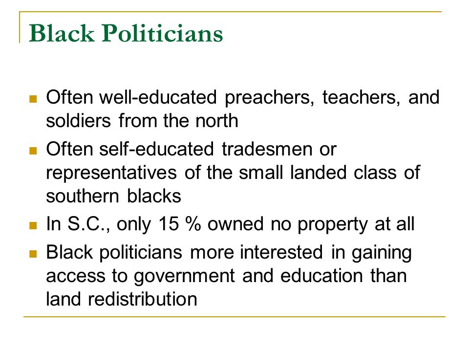 Black Politicians Often well-educated preachers, teachers, and soldiers from the north Often self-educated tradesmen or representatives of the small l