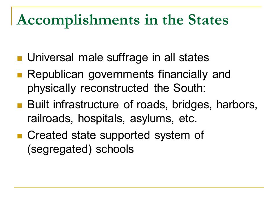 Accomplishments in the States Universal male suffrage in all states Republican governments financially and physically reconstructed the South: Built infrastructure of roads, bridges, harbors, railroads, hospitals, asylums, etc.