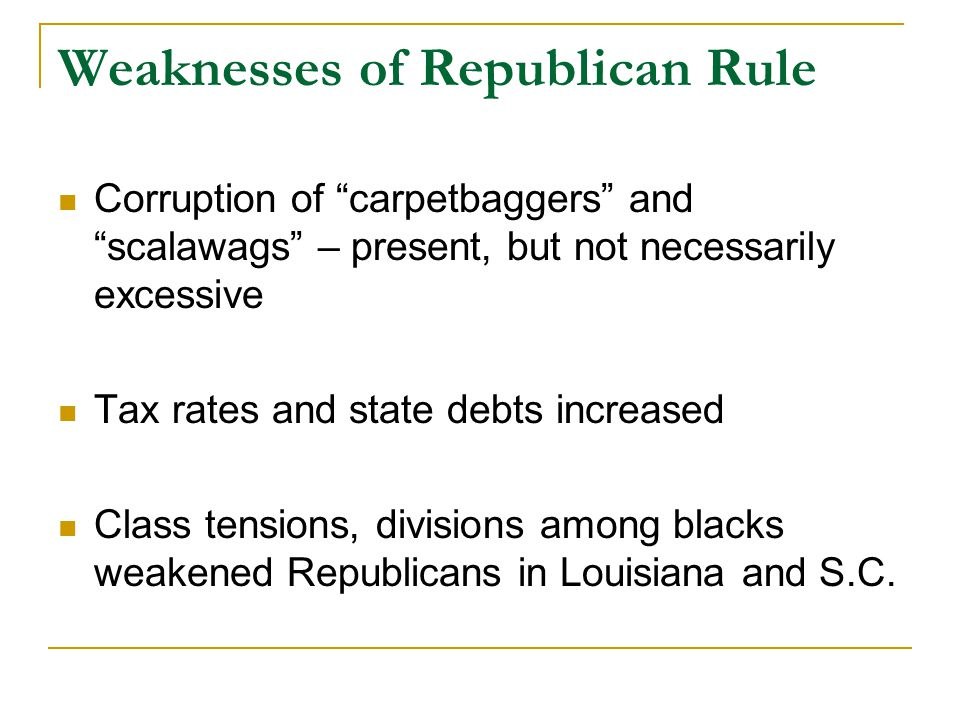 """Weaknesses of Republican Rule Corruption of """"carpetbaggers"""" and """"scalawags"""" – present, but not necessarily excessive Tax rates and state debts increas"""