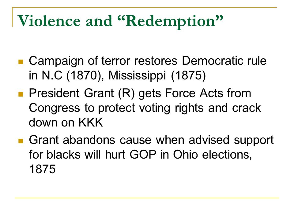 Violence and Redemption Campaign of terror restores Democratic rule in N.C (1870), Mississippi (1875) President Grant (R) gets Force Acts from Congress to protect voting rights and crack down on KKK Grant abandons cause when advised support for blacks will hurt GOP in Ohio elections, 1875