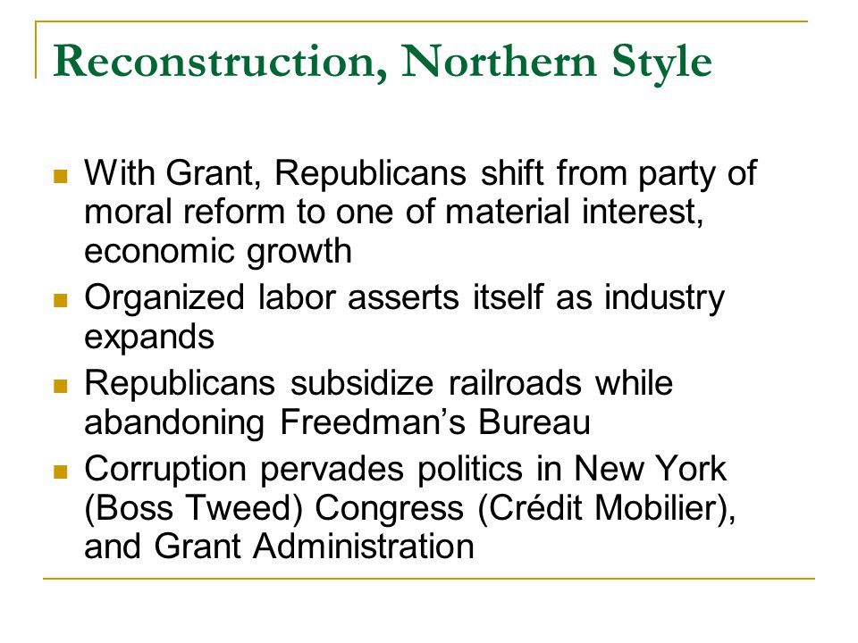 Reconstruction, Northern Style With Grant, Republicans shift from party of moral reform to one of material interest, economic growth Organized labor asserts itself as industry expands Republicans subsidize railroads while abandoning Freedman's Bureau Corruption pervades politics in New York (Boss Tweed) Congress (Crédit Mobilier), and Grant Administration