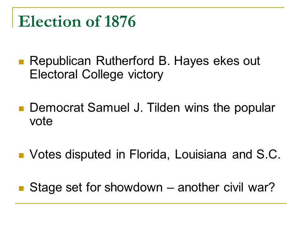 Election of 1876 Republican Rutherford B. Hayes ekes out Electoral College victory Democrat Samuel J. Tilden wins the popular vote Votes disputed in F