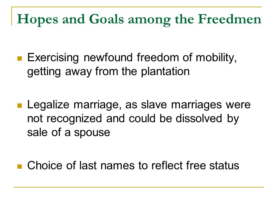 Hopes and Goals among the Freedmen Exercising newfound freedom of mobility, getting away from the plantation Legalize marriage, as slave marriages were not recognized and could be dissolved by sale of a spouse Choice of last names to reflect free status