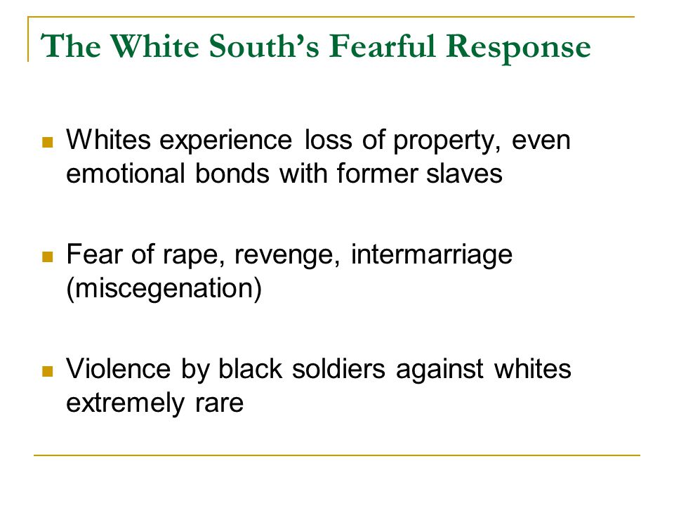 The White South's Fearful Response Whites experience loss of property, even emotional bonds with former slaves Fear of rape, revenge, intermarriage (miscegenation) Violence by black soldiers against whites extremely rare