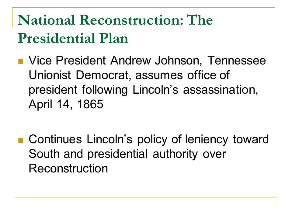National Reconstruction: The Presidential Plan Vice President Andrew Johnson, Tennessee Unionist Democrat, assumes office of president following Linco