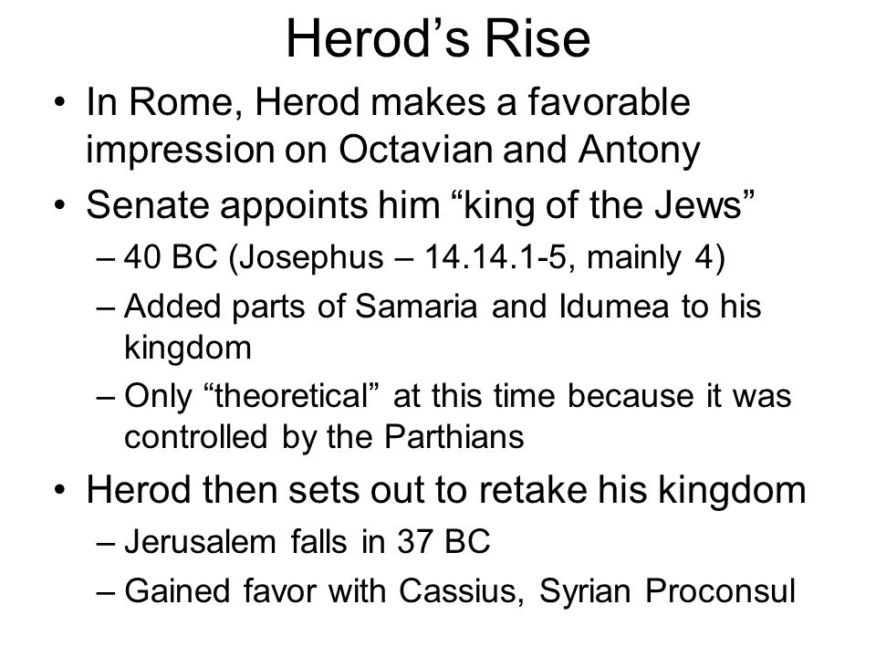 "Herod's Rise In Rome, Herod makes a favorable impression on Octavian and Antony Senate appoints him ""king of the Jews"" –40 BC (Josephus – 14.14.1-5, m"