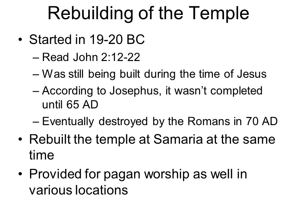 Rebuilding of the Temple Started in 19-20 BC –Read John 2:12-22 –Was still being built during the time of Jesus –According to Josephus, it wasn't completed until 65 AD –Eventually destroyed by the Romans in 70 AD Rebuilt the temple at Samaria at the same time Provided for pagan worship as well in various locations