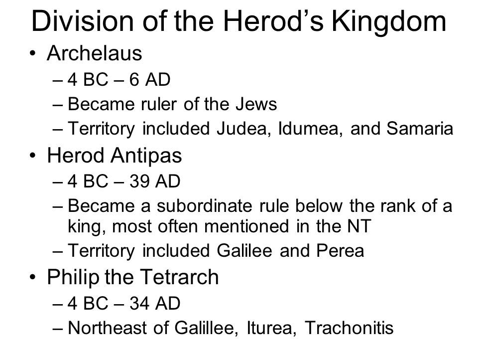 Division of the Herod's Kingdom Archelaus –4 BC – 6 AD –Became ruler of the Jews –Territory included Judea, Idumea, and Samaria Herod Antipas –4 BC – 39 AD –Became a subordinate rule below the rank of a king, most often mentioned in the NT –Territory included Galilee and Perea Philip the Tetrarch –4 BC – 34 AD –Northeast of Galillee, Iturea, Trachonitis