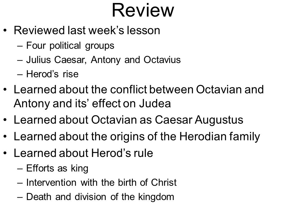 Review Reviewed last week's lesson –Four political groups –Julius Caesar, Antony and Octavius –Herod's rise Learned about the conflict between Octavian and Antony and its' effect on Judea Learned about Octavian as Caesar Augustus Learned about the origins of the Herodian family Learned about Herod's rule –Efforts as king –Intervention with the birth of Christ –Death and division of the kingdom