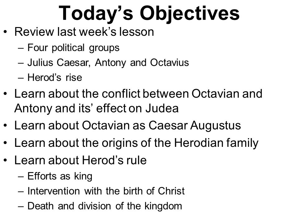 Today's Objectives Review last week's lesson –Four political groups –Julius Caesar, Antony and Octavius –Herod's rise Learn about the conflict between