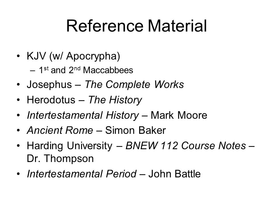 Reference Material KJV (w/ Apocrypha) –1 st and 2 nd Maccabbees Josephus – The Complete Works Herodotus – The History Intertestamental History – Mark Moore Ancient Rome – Simon Baker Harding University – BNEW 112 Course Notes – Dr.