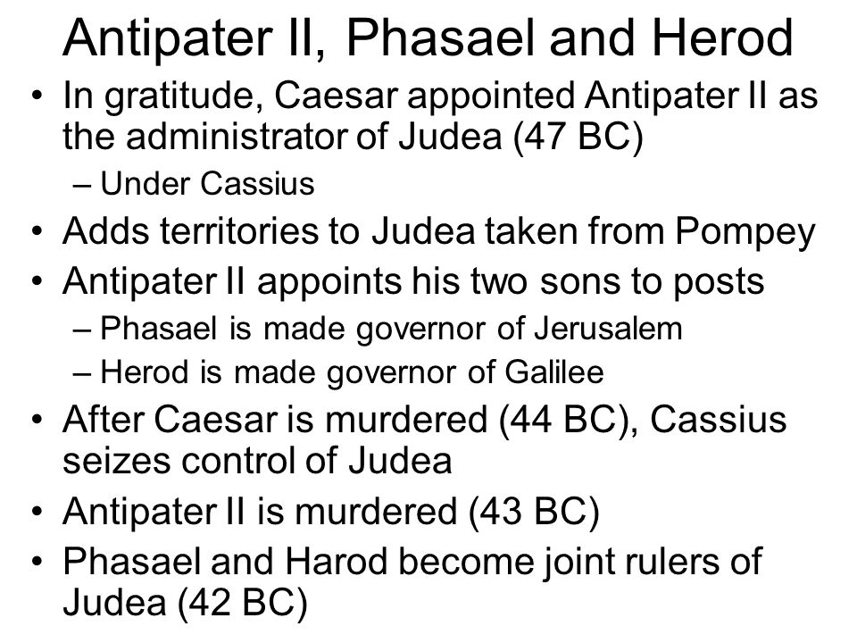 Marc Antony and Octavian Octavian was Caesar's nephew Antony and Octavian defeat Cassius and Brutus in the battle of Philippi (42 BC) Philippi becomes a Roman colony, making them Roman citizens (Acts 16:12) Phasael and Herod switch allegiance to Antony, who confirms their position Parthians invade Palestine –40 BC –Capture and imprison Hyrcanus II and Phasael –Herod escapes, eventually to Rome