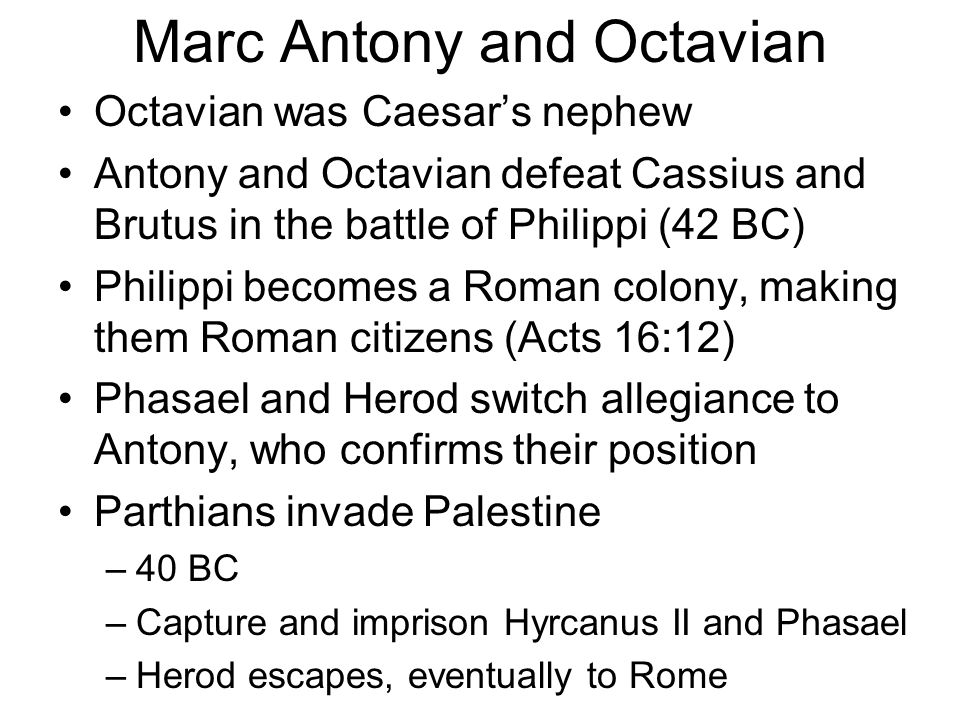 Octavian fights Antony Source of contention –Antony's neglect for his wives including Octavian's sister –Antony gave Cleopatra rule of conquered land –Octavian had taken power and territory of Lepidus (part of the Triumvirate) Herod the Great aligned with Antony Battle of Actium occurs –31 BC –Octavian defeat Antony (who later kills himself) –Octavian awarded the title of Augustus –Recognized as the transition of the Roman Republic into the Roman Empire