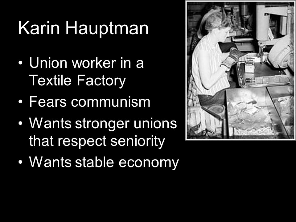 Karin Hauptman Union worker in a Textile Factory Fears communism Wants stronger unions that respect seniority Wants stable economy
