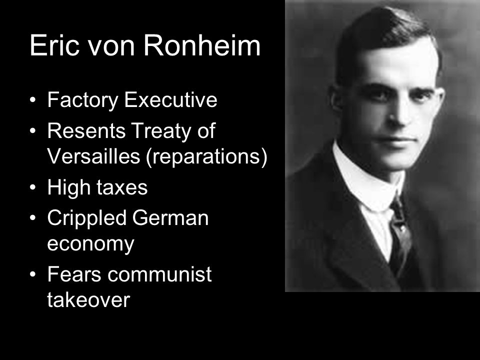 Eric von Ronheim Factory Executive Resents Treaty of Versailles (reparations) High taxes Crippled German economy Fears communist takeover