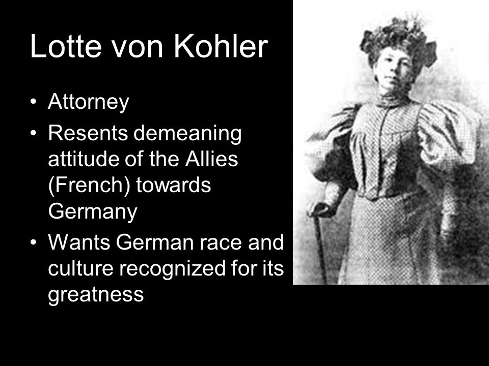 Lotte von Kohler Attorney Resents demeaning attitude of the Allies (French) towards Germany Wants German race and culture recognized for its greatness