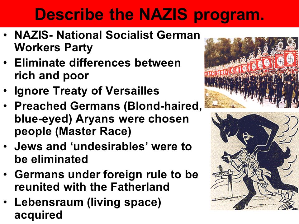 Describe the NAZIS program. NAZIS- National Socialist German Workers Party Eliminate differences between rich and poor Ignore Treaty of Versailles Pre