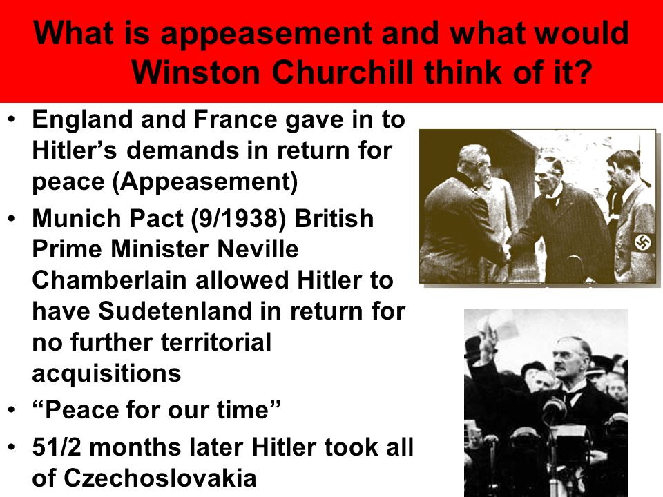 What is appeasement and what would Winston Churchill think of it? England and France gave in to Hitler's demands in return for peace (Appeasement) Mun
