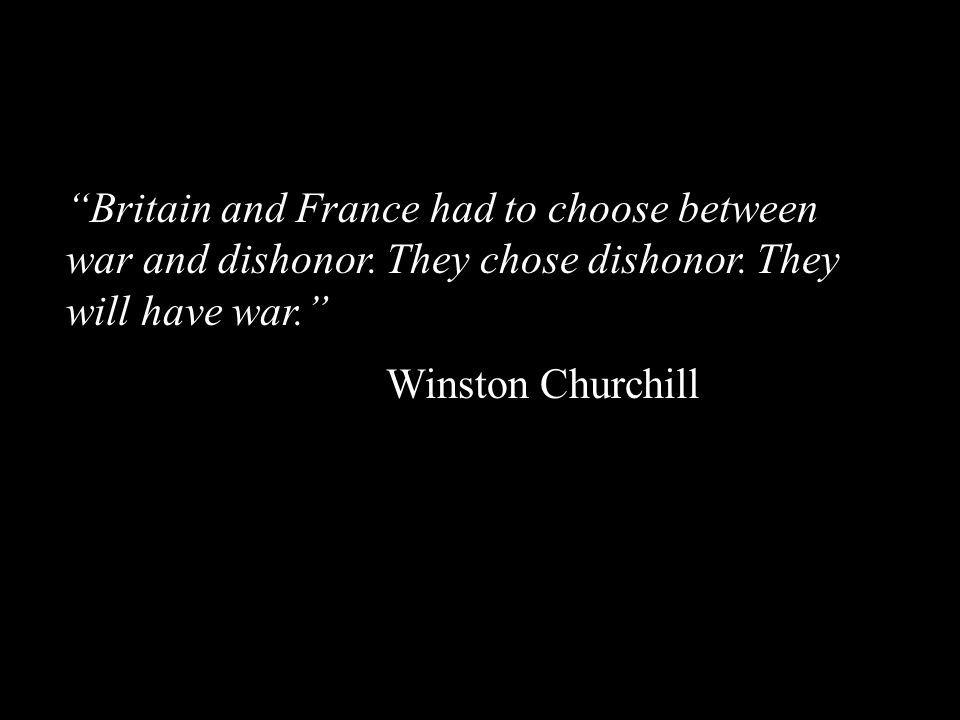 """""""Britain and France had to choose between war and dishonor. They chose dishonor. They will have war."""" Winston Churchill"""