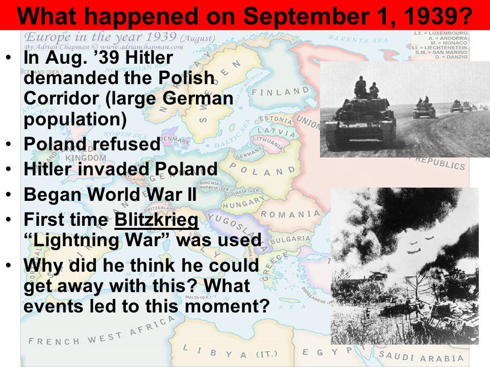 What happened on September 1, 1939? In Aug. '39 Hitler demanded the Polish Corridor (large German population) Poland refused Hitler invaded Poland Beg