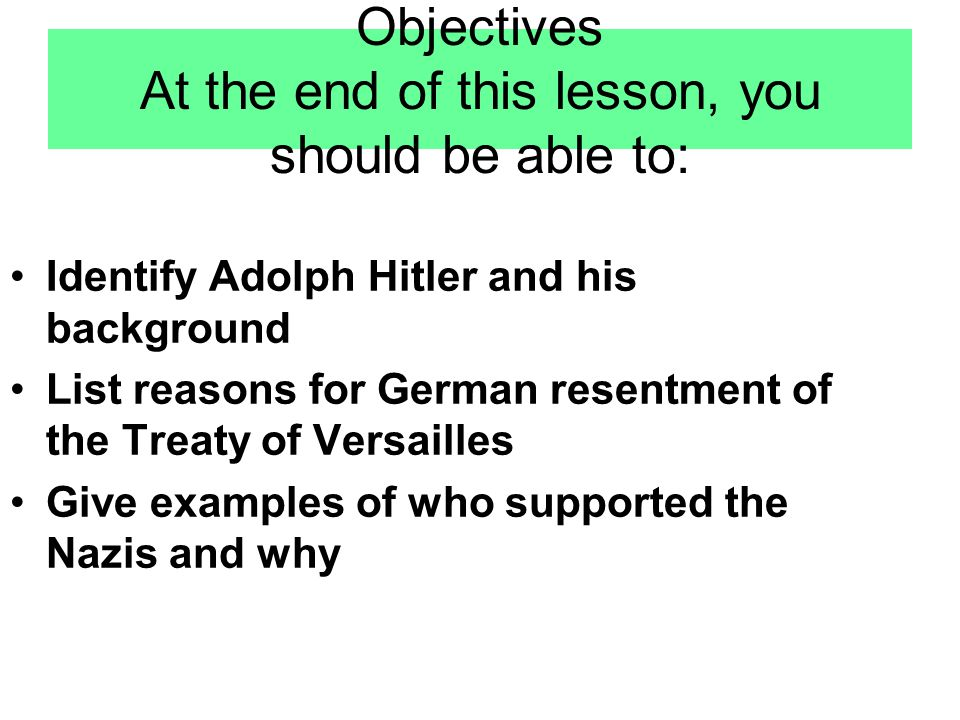 Objectives At the end of this lesson, you should be able to: Identify Adolph Hitler and his background List reasons for German resentment of the Treat