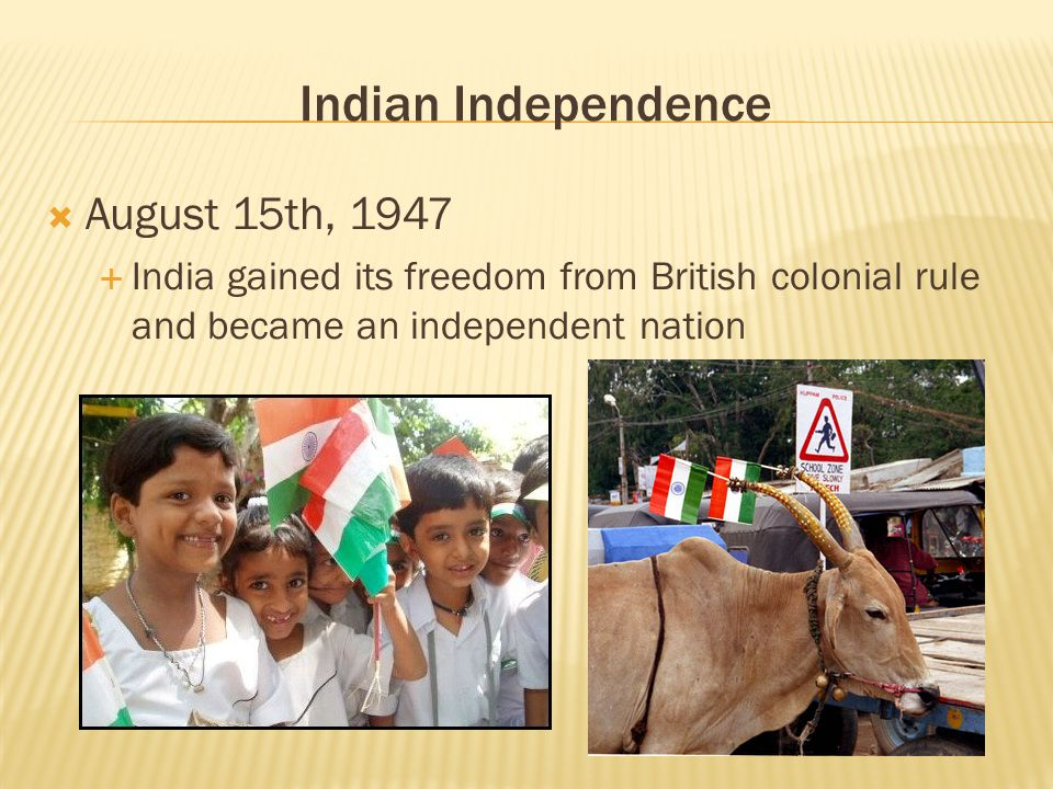 Indian Independence  August 15th, 1947  India gained its freedom from British colonial rule and became an independent nation