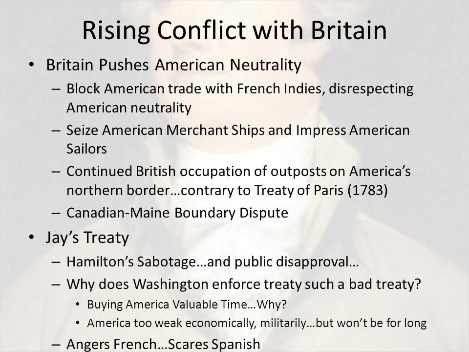 Rising Conflict with Britain Britain Pushes American Neutrality – Block American trade with French Indies, disrespecting American neutrality – Seize American Merchant Ships and Impress American Sailors – Continued British occupation of outposts on America's northern border…contrary to Treaty of Paris (1783) – Canadian-Maine Boundary Dispute Jay's Treaty – Hamilton's Sabotage…and public disapproval… – Why does Washington enforce treaty such a bad treaty.