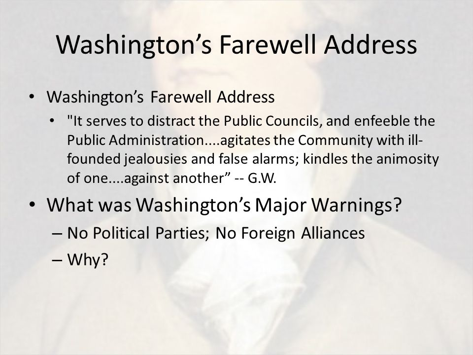 Washington's Farewell Address It serves to distract the Public Councils, and enfeeble the Public Administration....agitates the Community with ill- founded jealousies and false alarms; kindles the animosity of one....against another -- G.W.