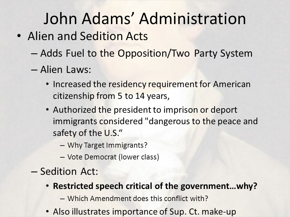 John Adams' Administration Alien and Sedition Acts – Adds Fuel to the Opposition/Two Party System – Alien Laws: Increased the residency requirement for American citizenship from 5 to 14 years, Authorized the president to imprison or deport immigrants considered dangerous to the peace and safety of the U.S. – Why Target Immigrants.
