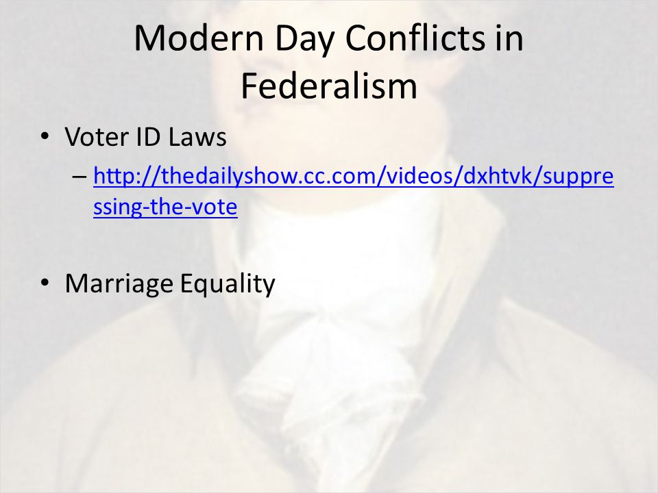 Modern Day Conflicts in Federalism Voter ID Laws – http://thedailyshow.cc.com/videos/dxhtvk/suppre ssing-the-vote http://thedailyshow.cc.com/videos/dxhtvk/suppre ssing-the-vote Marriage Equality